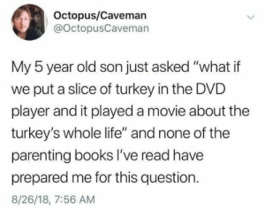 "Asked What: Octopus/Caveman  @OctopusCaveman  My 5 year old son just asked ""what if  put a slice of turkey in the DVD  player and it played a movie about the  turkey's whole life"" and none of the  parenting books I've read have  prepared me for this question  8/26/18, 7:56 AM"