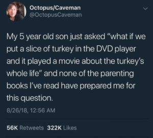 "Asked What: Octopus/Caveman  @OctopusCaveman  My 5 year old son just asked ""what if we  put a slice of turkey in the DVD player  and it played a movie about the turkey's  whole life"" and none of the parenting  books l've read have prepared me for  this question.  8/26/18, 12:56 AM  56K Retweets 322K Likes"