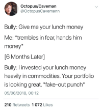 "Fake, Money, and Octopus: Octopus/Caveman  @OctopusCavemann  Bully: Give me your lunch money  Me: *trembles in fear, hands him  money*  6 Months Laterl  Bully: I invested your lunch money  heavily in commodities. Your portfolio  is looking great. ""fake-out punch*  05/06/2018, 00:12  210 Retweets 1 072 Likes <p>Wholesome bully via /r/wholesomememes <a href=""https://ift.tt/2Lpvg7K"">https://ift.tt/2Lpvg7K</a></p>"