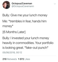 "Fake, Money, and Octopus: Octopus/Caveman  @octopusCavemann  Bully: Give me your lunch money  Me: *trembles in fear, hands him  money*  6 Months Laterl  Buly: I invested your lunch money  heavily in commodities. Your portfolio  is looking great. ""fake-out punch*  05/06/2018, 00:12  210 Retweets 1 072 Likes r/wallstreetbets wishes"