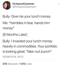 "Fake, Money, and Octopus: Octopus/Caveman  @OctopusCavemann  Bully: Give me your lunch money  Me: *trembles in fear, hands him  money*  6 Months Laterl  Bully: I invested your lunch money  heavily in commodities. Your portfolio  is looking great. ""fake-out punch*  05/06/2018, 00:12  210 Retweets 1 072 Likes"