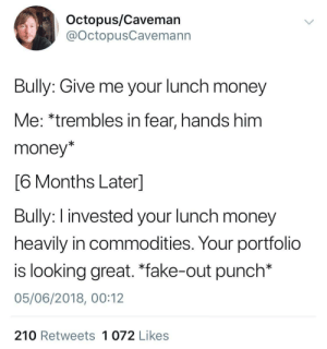 "Fake, Memes, and Money: Octopus/Caveman  @OctopusCavemann  Bully: Give me your lunch money  Me: *trembles in fear, hands him  money*  6 Months Laterl  Bully: I invested your lunch money  heavily in commodities. Your portfolio  is looking great. ""fake-out punch*  05/06/2018, 00:12  210 Retweets 1 072 Likes Wholesome bully via /r/memes https://ift.tt/2PuHpPh"