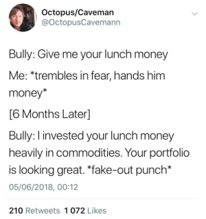 """Wholesome bully: Octopus/Caveman  @OctopusCavemann  Bully: Give me your lunch money  Me: *trembles in fear, hands him  money*  6 Months Laterl  Bully: I invested your lunch money  heavily in commodities. Your portfolio  is looking great. """"fake-out punch*  05/06/2018, 00:12  210 Retweets 1 072 Likes Wholesome bully"""