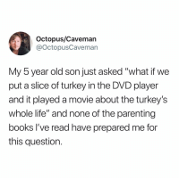 "Books, Hello, and Life: Octopus/Cavemarn  @octopusCaveman  My 5 year old son just asked ""what if we  put a slice of turkey in the DVD player  and it played a movie about the turkey's  whole life"" and none of the parenting  books I've read have prepared me for  this question. Hello ladies and gentlemen"