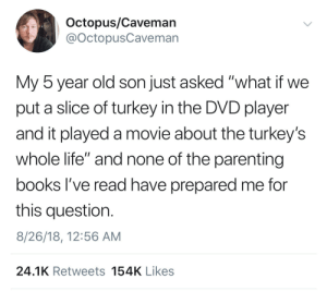 "Books, Life, and How To: Octopus/Cavemarn  @OctopusCaveman  My 5 year old son just asked ""what if we  put a slice of turkey in the DVD player  and it played a movie about the turkey's  whole life"" and none of the parenting  books l've read have prepared me for  this question.  8/26/18, 12:56 AM  24.1K Retweets 154K Likes How to Play a Life by The Fray"