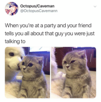 where's your party crew at? 😝: Octopus/Cavemarn  @OctopusCavemann  When you're at a party and your friend  tells you all about that guy you were just  talking to where's your party crew at? 😝