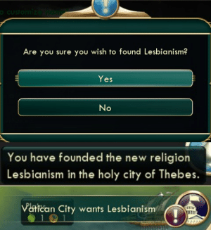 Vatican, Vatican City, and Religion: oCustomize ndim  Are you sure you wish to found Lesbianism?  Yes  No   You have founded the new religion  Lesbianism in the holy city of Thebes.   Vatican City wants Lesbianism