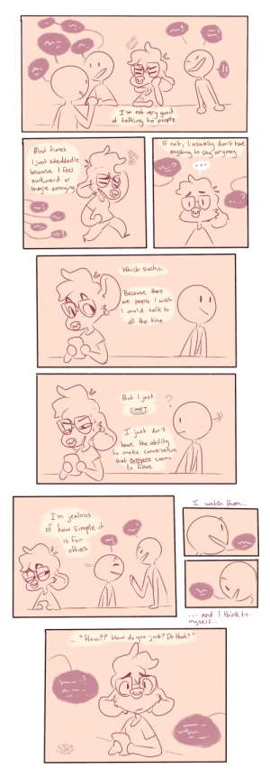 seiishindraws:lack of conversational skills.png: od  a taking to piople  I 'm not  f not, ually don hare  Most times  ljust skeddad le  because Feel  awkward  re anno   Whidh Sucks  Because hore  are people wish  could talk to  all the time  Jh  CAN'T  ust don  have the abili  o make conesahon  hat estmone seems  to have   I'm jealous  0t how Simple i  is for  othes  andthink to  mysele.  Hou?? Hous do you just? Do that? seiishindraws:lack of conversational skills.png