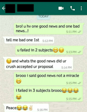 Bad news and good news: OD  bro! u hv one good news and one bad  news...!  5:11 PM  tell me bad one 1st 5:12 PM  u failed in 2 subjects  5:13 PM  and whats the good news did ur  crush accepted ur proposal 514 PM  brooo i said good news not a miracle  5:15 PM  i failed in 3 subjects brooo  5:15 PM  Peace  5:16 PM Bad news and good news