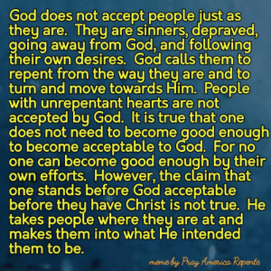 God, Memes, and True: od does not accept people just as  they are. They are sinners, depraved  going awau from GOa, and Tollowing  their own desires, God calls them to  repent from the way they are and to  turn and move towards Him. People  with unrepentant hearts are not  accepted bu God. It is true that one  does not need to become good enough  to become acceptable to God. For no  one can become good enough bu their  own efforts. However, the claim that  one stands before God acceptable  before theu have Christ is not true. He  takes people where they are at and  makes them into what He intended  them to be.  mene by Pray Anerica Repents It is a saying which is often misconstrued.  There are two types of repentance. The first is what happens at conversion where we turn from following our ways and turn to following God. Second is a lifelong process as we return from specific sins.  It is part of the process of sanctification.