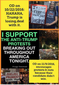 (MW) Liberal Election Results 101.: OD On  I+  10/22/2016:  a rigged  MY  HAHAHA,  Oure just  IS HILLARY  Trump is  losing, deal  with it.  I SUPPORT  THE ANTI-TRUMP  PROTESTS  BREAKING OUT  THROUGHOUT  AMERICA  TONIGHT.  OD on 11/9/2016  Occupy Democrats  encourages  protests & riots  because their  candidate didn't  PRESIDENT  win.  NEVER TRU (MW) Liberal Election Results 101.