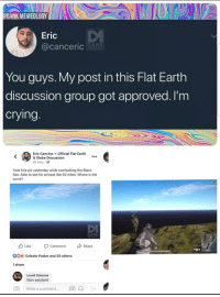 Crying, Curving, and Dank: ODANK MEMEOLOGY  Eric  MEMEOLOGY  You guys. My post in this Flat Earth  discussion group got approved. I'm  crying  Eric Cancino Official Flat Earth  & Globe Discussion  26 mins.  Took this pic yesterday while overlooking the Black  Sea. Able to see for at least like 50 miles. Where is the  curve?  02  DANK  Like  Comment  Share  40  DO  Celeste Padon and 29 others  1 share  Loveli Daianna  Non existent  write a comment  丽())> me_irl