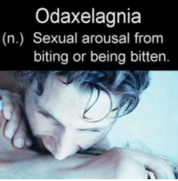 arousal: Odaxelagnia  (n.) Sexual arousal from  biting or being bitten.