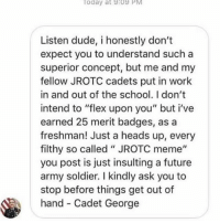 "Dank, Dude, and Flexing: oday at 9:09 PM  Listen dude, i honestly don't  expect you to understand such a  superior concept, but me and my  fellow JROTC cadets put in work  in and out of the school. I don't  intend to ""flex upon you"" but i've  earned 25 merit badges, as a  freshman! Just a heads up, every  filthy so called ""JROTC meme""  you post is just insulting a future  army soldier. I kindly ask you to  stop before things get out of  hand- Cadet George This fucking kid makes me want to drink bleach.. 😂 🗣 Follow @badassery for Dank JROTC memes - - militaryhumor"