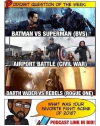Memes, Superman, and Batman vs Superman: ODCAST QUESTION OF THE WEEK:  BATMAN VS SUPERMAN (BVS)  lau  AIRPORT BATTLE (CIVIL WAR)  DARTH MADER VS REBELS (ROGUE ONEO  WHAT WAS YOUR  FAVORITE FIGHT SCENE  OF 2016?  PODCAST LINK IN BIO! 🚨 [ PODCAST LINK IN BIO] Who had the most epic throw down in 2016? Marvel, DC or StarWars? Forget the overall movies themselves, just take the fight and its context at face value. This one is HARD, Super Friends... but I'd have to give to Civil War. It was an epic 20 minute showdown with varied fight sequences between multiple heroes that felt like a series of comicbook Splash pages come to life. Marvel blew away everyone's expectations with that one. Vader is a close second - it was short but INTENSE within the context of the movie. What do you guys think? -- And be sure to listen to our latest podcast - we review AssassonsCreed and go at length on a few of these villains and why they're terrible. Enjoy!