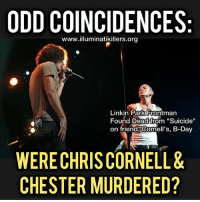 """As Cornell had twilighted in the """"new album"""" sales category and rejoined his original popular band, """"Soundgarden"""", he was suddenly found dead, mid-tour and with future plans, sans note in his hotel. Police say they found rubber athletic straps-bands attached to the hotel bathroom door, marks on his neck from it, blood all over, and Chris' dead body. . Fast forward to days ago, on Chris' 53rd Birthday, when a """"nu metal"""" version of Chris by the record companies, Chester Bennington of Linkin Park, also suddenly is found dead with ropes-bands attached to the door sans a note. . It happened to also be the day Linkin Park was releasing a new music video and single. Chester had written to other music industry people and had the idea to make a Linkin Park come back based on Cornell's death and in one of the last performances even dedicated a song to him. . Chester had made future plans with his band for only hours after he was found dead. His last tweet was a positive message. He also did not leave a note. . Hollywood and its record industry have a remarkably weird aura of coincidences, profitable entertainer deaths, mysterious mafioso types of the Rothschild kind owing it all while viewing the entire enterprise of Hollywood itself as a spy agency hyper steroided militant and aggressively invasive mind-f*ck of a population that they intend to subjugate under only their control. Who are they? The Illuminati, or Anglo-Zionist financiers. . And to them, some are more valuable dead than alive. @niklawman: ODD COINCIDENCES  www.illuminatikillers.org  Linkin Park Frontman  Found Dead from """"Suicide""""  on friend Cornell's, B-Day  on friend Comell's, B-Day  WERE CHRIS CORNELL&  CHESTER MURDERED? As Cornell had twilighted in the """"new album"""" sales category and rejoined his original popular band, """"Soundgarden"""", he was suddenly found dead, mid-tour and with future plans, sans note in his hotel. Police say they found rubber athletic straps-bands attached to the hotel bathroom door, marks """