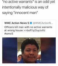 """Memes, News, and Say It: odd  """"no active warrants"""" is an yet  intentionally malicious way of  saying """"innocent man""""  WMC Action News 5 @WMCActionN..  Officers kill man with no active warrants  at wrong house >>buff.ly/2uyzvXz  why even say it that way"""