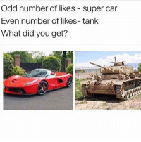 Comment what you got👇🏼: Odd number of likes super car  Even number of likes- tank  What did you get? Comment what you got👇🏼