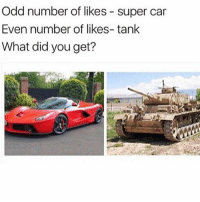 👇🏼 What did you get?: Odd number of likes super car  Even number of likes- tank  What did you get? 👇🏼 What did you get?