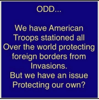 Memes, American, and World: ODD  We have American  Troops stationed all  Over the world protecting  foreign borders from  Invasions.  But we have an issue  Protecting our own? 🤔