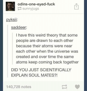 Weird, Fuck, and Time: odins-one-eyed-fuck  sunnyjugs  7RECOOM INTENDNE  pyksii:  saddeer:  I have this weird theory that some  people are drawn to each other  because their atoms were near  each other when the universe was  created and over time the same  atoms keep coming back together  DID YOU JUST SCIENTIFICALLY  EXPLAIN SOUL MATES?!  140,728 notes  11