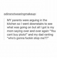 """I'M gonna stop him because I WANT TO BUY PLUTO and then we can all launch ourselves into space and have a party I'll bring the caprisun - Max textpost textposts: odinsnotwearingmakeup:  MY parents were arguing in the  kitchen so I went downstairs to see  what was going on but all I got is my  mom saying over and over again """"You  cant buy pluto!"""" and my dad ranting  """"who's gonna fuckin stop me??"""" I'M gonna stop him because I WANT TO BUY PLUTO and then we can all launch ourselves into space and have a party I'll bring the caprisun - Max textpost textposts"""