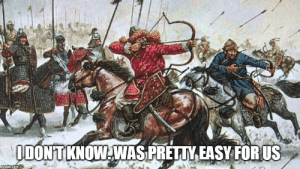 "Winter, History, and Russia: ODONTKNOW WAS PRETTY EASY FORUS  imgfip.com Everyone: ""Russia is impossible to invade in Winter"" Mongols:"