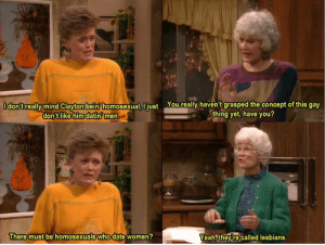 Blanche doesn't grasp the concept of homosexuality: Odon'treally mind Clayton bein homosexual, I just Youreally haven't grasped the concept of this gay  thing yet, have you?  don't like him datin men.  There must be homosexuals who date women?  Yeah, theyre called lesbians. Blanche doesn't grasp the concept of homosexuality