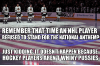 Hockey, National Hockey League (NHL), and American: ODOWNS  bia Gas  AMERICAN  GLOTST  @Time Warner Cable  REMEMBER THAT TIME AN NHL PLAYER  REFUSED TO STAND FOR THENATIONALANTHEM  JUST KIDDING, ITDOESN'T HAPPEN BECAUSE  HOCKEY PLAYERS ARENT WHINY PUSSIES WHO MADE THIS???? https://t.co/qEw17GeRpV