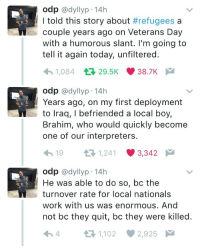 Blackpeopletwitter, Work, and Today: odp @dyllyp-14h  I told this story about #refugees a  couple years ago on Veterans Day  with a humorous slant. I'm going to  tell it again today, unfiltered.  1,084 29.5K 38.7K  odp @dyllyp-14h  Years ago, on my first deployment  to lraq, I befriended a local boy,  Brahim, who would quickly become  one of our interpreters.  19 3 1241 3342  odp @dyllyp 14h  He was able to do so, bc the  turnover rate for local nationals  work with us was enormous. And  not bc they quit, bc they were killed.  4 t-1,102 2,925 <p>An amazing story (via /r/BlackPeopleTwitter)</p>