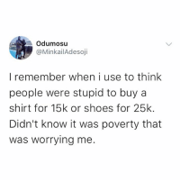 Memes, Shoes, and 🤖: Odumosu  @MinkailAdesoji  I remember when i use to think  people were stupid to buy a  shirt for 15k or shoes for 25k.  Didn't know it was poverty that  was worrying me Sigh 😔 . . krakstv