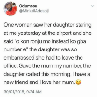 "Love, Memes, and Saw: Odumosu  @MinkailAdesoji  One woman saw her daughter staring  at me yesterday at the airport and she  said ""o kon ronju mo instead ko gba  number e"" the daughter was so  embarrassed she had to leave the  office. Gave the mum my number, the  daughter called this morning. I have a  new friend and I love her mum.  30/01/2018, 9:24 AM Yoruba mothers are so extra😂😂😂😂"