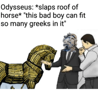 "Bad, Meme, and Horse: Odysseus: *slaps roof of  horse* ""this bad boy can fit  so many greeks in it <p>Historical meme</p>"