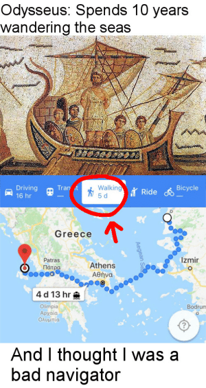 And I thought I was a bad navigator by _jimmay_ FOLLOW 4 MORE MEMES.: Odysseus: Spends 10 years  wandering the seas  Walking  5 d  Driving  16 hr  Tran t  Bicycle  Ride  Greece  Izmir  Patras  Athens  Πάτρα  Αθήνα  4 d 13 hr  Olimpia  Αρχαία  Ολυμπία  Bodrum  O  And I thought was a  bad navigator  Aegean Se And I thought I was a bad navigator by _jimmay_ FOLLOW 4 MORE MEMES.