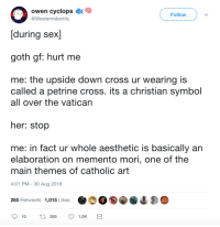 Sex, Aesthetic, and Cross: oe cyclops  [during sex]  goth gf: hurt me  Follow  @Westernldentity  me: the upside down cross ur wearing is  called a petrine cross. its a christian symbol  all over the vatican  her: stop  me: in fact ur whole aesthetic is basically an  elaboration on memento mori, one of the  main themes of catholic art  4:01 PM - 30 Aug 2018  265 Retweets 1,015 Likes  10 t 265 1.OKS