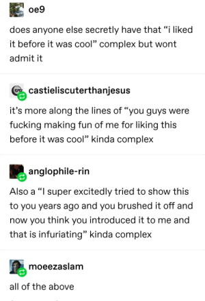 "fr fr: oe9  does anyone else secretly have that ""i liked  it before it was cool"" complex but wont  admit it  castieliscuterthanjesus  it's more along the lines of ""you guys were  fucking making fun of me for liking this  before it was cool"" kinda complex  anglophile-rin  Also a ""I super excitedly tried to show this  to you years ago and you brushed it off and  now you think you introduced it to me and  that is infuriating"" kinda complex  moeezaslam  all of the above fr fr"