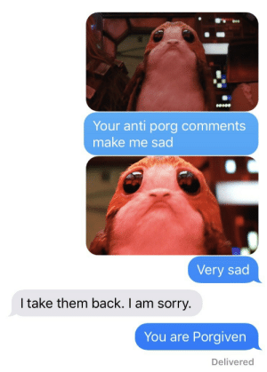 catz27:  My dad was teasing me about my love of porgs. This is my response😜: oeee  Your anti porg comments  make me sad  Very sad  I take them back. I am sorry.  You are Porgiven  Delivered catz27:  My dad was teasing me about my love of porgs. This is my response😜