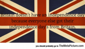 epicjohndoe:  Britain's Independence Day Celebration: oesn't have an independence aay  because everyone else got their  ndependence days from Britain  you should probably go to TheMetaPicture.com epicjohndoe:  Britain's Independence Day Celebration