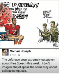 (GC): OET UP KAEPERNicK!!  MEN DIED FOR*  YOUR RIGHT  ACTUALLY, we  Diep FOR  HIS RIGHT  To SiT  OR STAND...  屈ワ  Michael Joseph  1 min.  The Left have been extremely outspoken  about Free Speech this week. I don't  imagine they'll speak the same way about  college campuses. (GC)