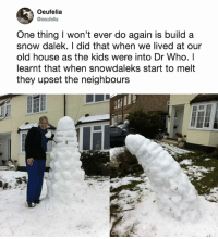From Dalek to phallic real fast.: Oeufelia  @oeufelia  One thing I won't ever do again is build a  snow dalek. I did that when we lived at our  old house as the kids were into Dr Who. I  learnt that when snowdaleks start to melt  they upset the neighbours From Dalek to phallic real fast.