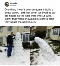 From Dalek to phallic real fast.: Oeufelia  @oeufelia  One thing I won't ever do again is build a  snow dalek. I did that when we lived at our  old house as the kids were into Dr Who. I  earnt that when snowdaleks start to melt  they upset the neighbours From Dalek to phallic real fast.