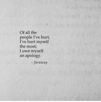 All The, Apology, and All: Of all the  people I've hurt  I've hurt myself  the most  I owe myself  an apology.  -faraway