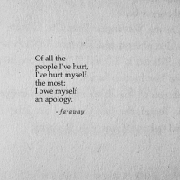 All The, Apology, and All: Of all the  people I've hurt,  I've hurt myself  the most;  I owe myself  an apology  - faraway