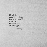 All The, Apology, and All: Of all the  people I've hurt,  I've hurt myself  the most  I owe myself  an apology.  - faraway