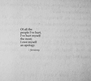 All The, Apology, and All: Of all the  people I've hurt,  I've hurt myself  the most;  I owe myself  an apology.  -faraway