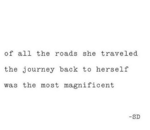 Magnificent: of all the roads she traveled  the journey back to herself  was the most magnificent  -SD