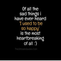 Memes, Quotes, and Sad: Of all the  sad things i  have ever heard  I used to be  so happy  is the most  heartbreaking  of all :1)  The Ultimate Quotes.com