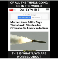 "America, Funny, and Google: OF ALL THE THINGS GOING  ON IN THE WORLD  ON  OFF  DAILY WIRE  E  Ad closed by Google  Stop seeing this ad  Ad choices  Do  Mother Jones Editor Says  ""Tomahawk"" Missiles Are  Offensive To American Indians  @polite Callridicule  THIS IS WHAT SJW'S ARE  WORRIED ABOUT There will always be people like this... 🔴www.TooSavageForDemocrats.com🔴 JOINT INSTAGRAM: @rightwingsavages Partners: 🇺🇸👍: @The_Typical_Liberal 🇺🇸💪@theunapologeticpatriot 🇺🇸 @DylansDailyShow 🇺🇸 @keepamerica.usa 🇺🇸@Raised_Right_ 🇺🇸@conservative.female 😈 @too_savage_for_liberals 🇺🇸 @Conservative.American DonaldTrump Trump 2A MakeAmericaGreatAgain Conservative Republican Liberal Democrat Ccw247 MAGA Politics LiberalLogic Savage TooSavageForDemocrats Instagram Merica America PresidentTrump Funny True SecondAmendment"