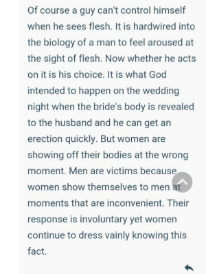 Men are sooooo victimized because women have bodies!!!!😩: Of course a guy can't control himself  when he sees flesh. It is hardwired into  the biology of a man to feel aroused at  the sight of flesh. Now whether he acts  on it is his choice. It is what God  intended to happen on the wedding  night when the bride's body is revealed  to the husband and he can get an  erection quickly. But women are  showing off their bodies at the wrong  moment. Men are victims because  women show themselves to men at  moments that are inconvenient. Their  response is involuntary yet women  continue to dress vainly knowing this  fact. Men are sooooo victimized because women have bodies!!!!😩
