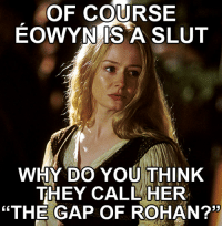 "Of course Éowyn is a slut... [x-post from r/hobbitsgonewild]: OF COURSE  EOWYN IS A SLUT  WHY DO YOU THINK  THEY CALL HER  ""THE GAP OF ROHAN?"" Of course Éowyn is a slut... [x-post from r/hobbitsgonewild]"